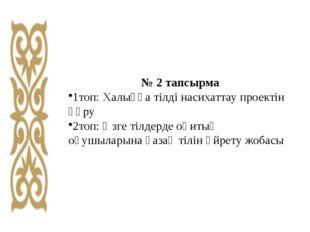 № 2 тапсырма 1топ: Халыққа тілді насихаттау проектін құру 2топ: Өзге тілдерде