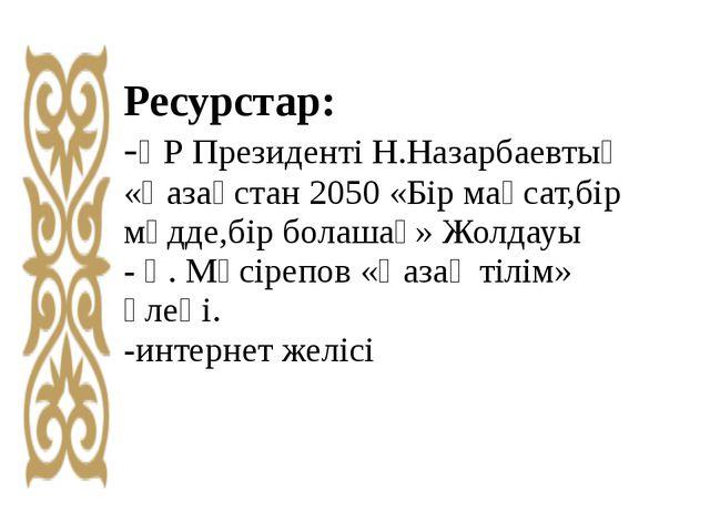 Ресурстар: -ҚР Президенті Н.Назарбаевтың «Қазақстан 2050 «Бір мақсат,бір мүдд...
