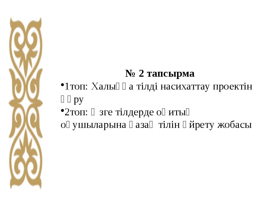 № 2 тапсырма 1топ: Халыққа тілді насихаттау проектін құру 2топ: Өзге тілдерде...