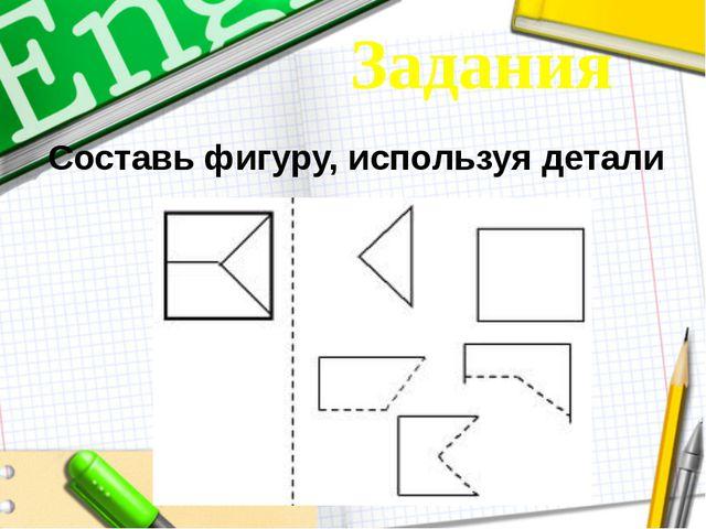 Составь фигуру, используя детали Задания