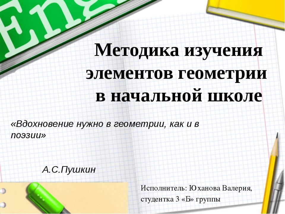 Методика изучения элементов геометрии в начальной школе Исполнитель: Юханова...