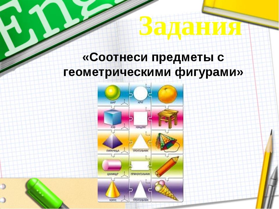 «Соотнеси предметы с геометрическими фигурами» Задания
