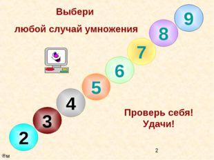 8 7 6 5 4 3 2 Выбери любой случай умножения Проверь себя! Удачи! 9 м