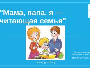 """""""Мама, папа, я — читающая семья"""" Презентацию подготовила библиотекарь МАОУ СО"""