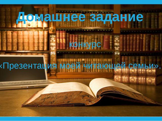 Домашнее задание конкурс «Презентация моей читающей семьи».