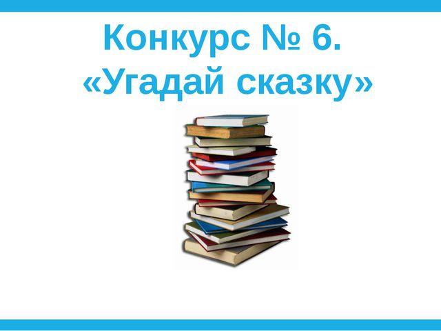 Конкурс № 6. «Угадай сказку»