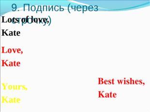 9. Подпись (через строчку) Best wishes, Kate Yours, Kate Love, Kate Lots of l