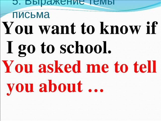 5. Выражение темы письма You want to know if I go to school. You asked me to...