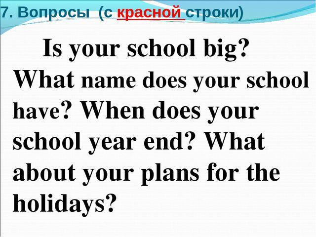 7. Вопросы (c красной строки) Is your school big? What name does your school...