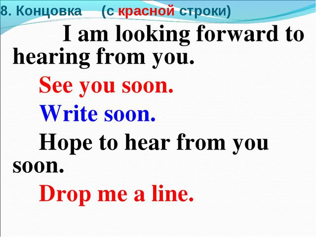 8. Концовка (c красной строки) I am looking forward to hearing from you. See...
