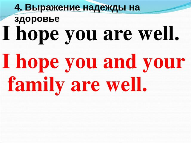 4. Вырaжение надежды на здоровье I hope you are well. I hope you and your fam...
