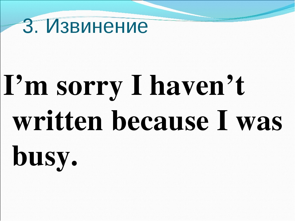 3. Извинение I'm sorry I haven't written because I was busy.