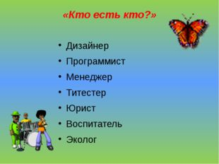 «Кто есть кто?» Дизайнер Программист Менеджер Титестер Юрист Воспитатель Эколог