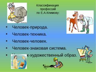 Классификация профессий по Е.А.Климову: Человек-природа. Человек-техника. Чел