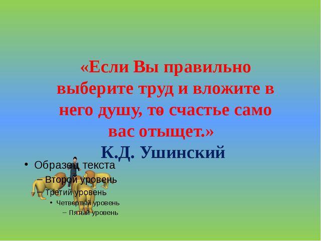 « «Если Вы правильно выберите труд и вложите в него душу, то счастье само ва...