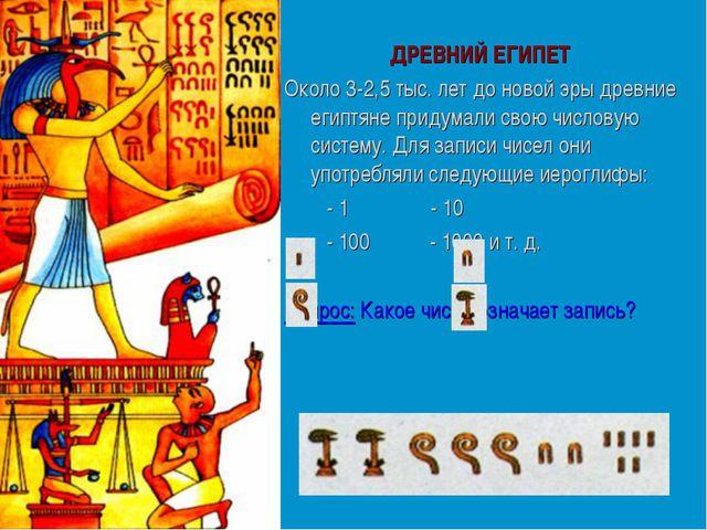ДРЕВНИЙ ЕГИПЕТ Около 3-2,5 тыс. лет до новой эры древние египтяне придумали с...