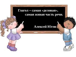 Глагол – самая «деловая», самая живая часть речи. Алексей Югов