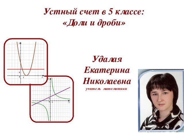 Устный счет в 5 классе: «Доли и дроби» Удалая Екатерина Николаевна учитель м...