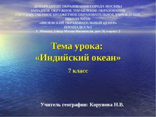 Тема урока: «Индийский океан» ДЕПАРТАМЕНТ ОБРАЗОВАНИЯ ГОРОДА МОСКВЫ ЗАПАДНОЕ