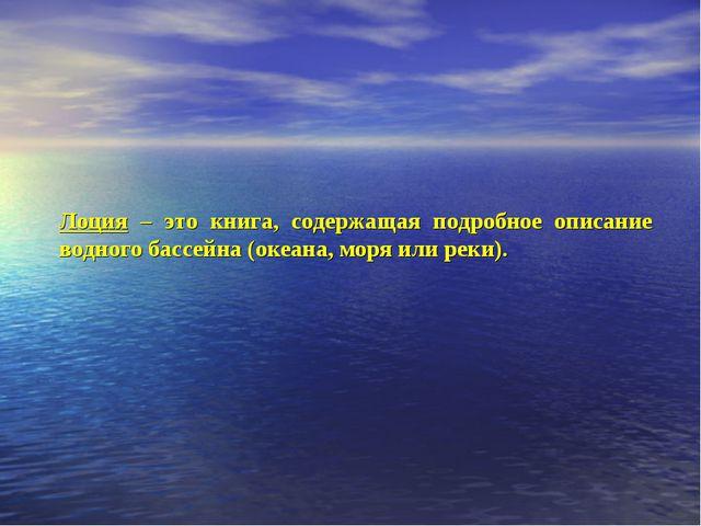 Лоция – это книга, содержащая подробное описание водного бассейна (океана, мо...