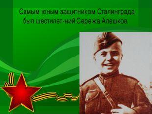 Самым юным защитником Сталинграда был шестилетний Сережа Алешков.