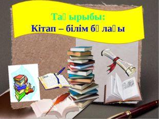 Тақырыбы: Кітап – білім бұлағы