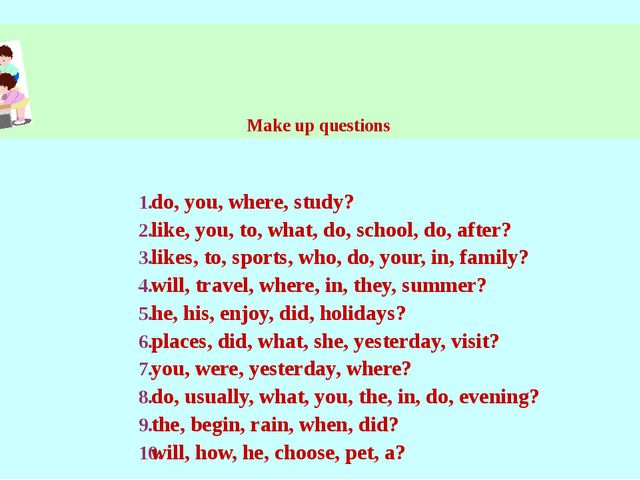Make up questions do, you, where, study? like, you, to, what, do, school, do,...