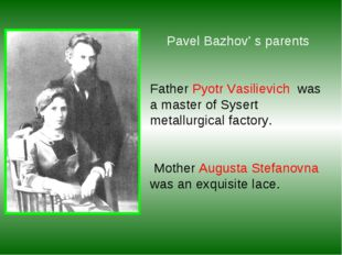 Pavel Bazhov' s parents Father Pyotr Vasilievich was a master of Sysert meta