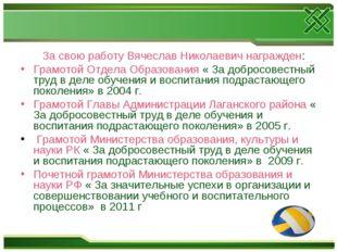 За свою работу Вячеслав Николаевич награжден: Грамотой Отдела Образования «