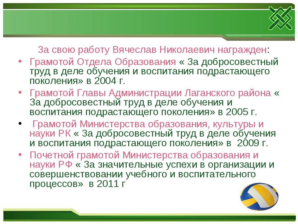 За свою работу Вячеслав Николаевич награжден: Грамотой Отдела Образования «...