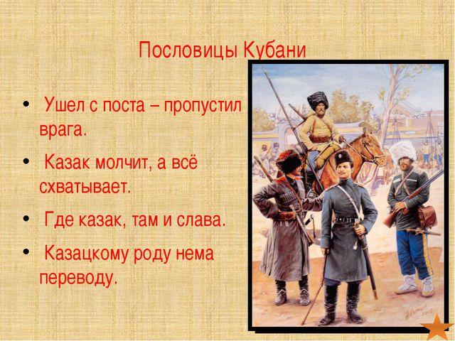 Пословицы Кубани Ушел с поста – пропустил врага. Казак молчит, а всё схватыва...