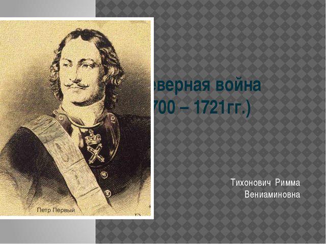 Северная война  (1700 – 1721гг.) Тихонович  Римма Вениаминовна