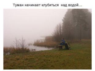 Туман начинает клубиться над водой…
