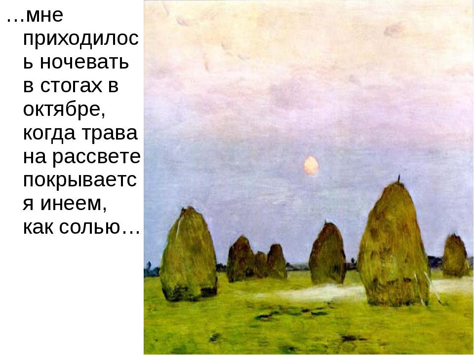 …мне приходилось ночевать в стогах в октябре, когда трава на рассвете покрыва...