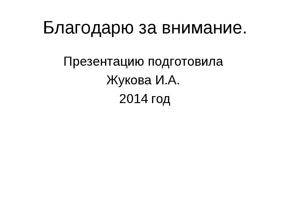 Благодарю за внимание. Презентацию подготовила Жукова И.А. 2014 год