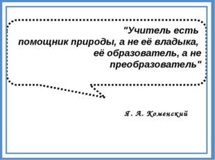 """""""Учитель есть помощник природы, а не её владыка, её образователь, а не преобр"""