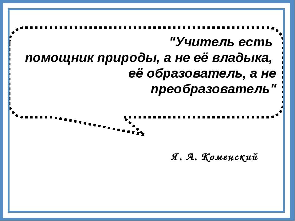 """""""Учитель есть помощник природы, а не её владыка, её образователь, а не преобр..."""