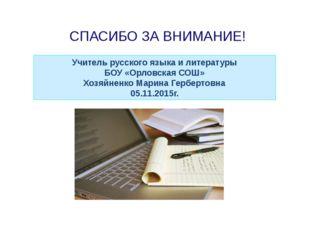 СПАСИБО ЗА ВНИМАНИЕ! Учитель русского языка и литературы БОУ «Орловская СОШ»