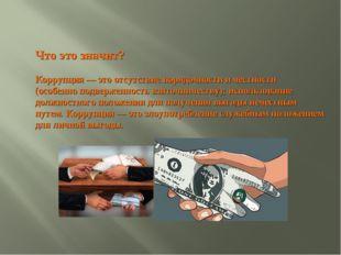 Что это значит? Коррупция — это отсутствие порядочности и честности (особенно