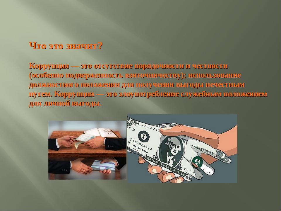 Что это значит? Коррупция — это отсутствие порядочности и честности (особенно...
