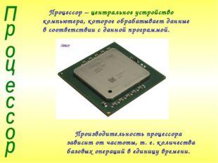Процессор – центральное устройство компьютера, которое обрабатывает данные в