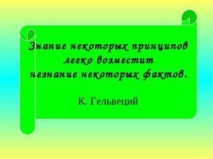 Знание некоторых принципов легко возместит незнание некоторых фактов. К. Гель