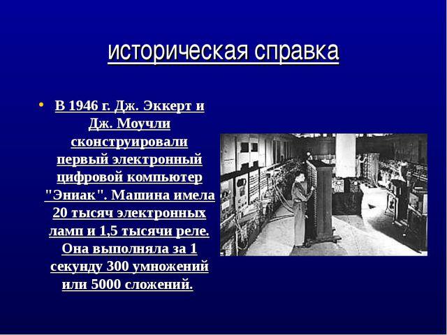 историческая справка В 1946 г. Дж. Эккерт и Дж. Моучли сконструировали первый...