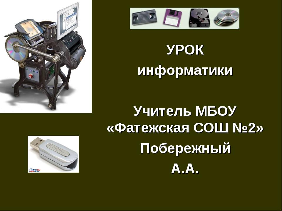 УРОК информатики Учитель МБОУ «Фатежская СОШ №2» Побережный А.А.