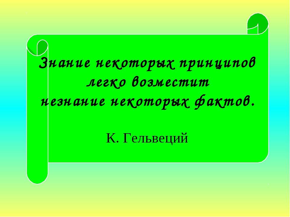 Знание некоторых принципов легко возместит незнание некоторых фактов. К. Гель...