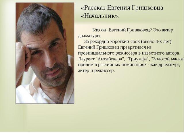 «Рассказ Евгения Гришковца «Начальник». Кто он, Евгений Гришковец? Это актер,...