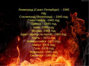 Ленинград (Санкт-Петербург) - 1945 год; Сталинград (Волгоград) – 1945 год;