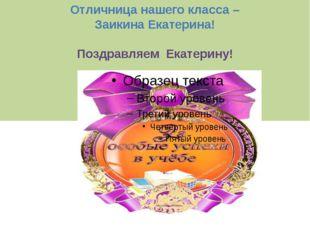Отличница нашего класса – Заикина Екатерина! Поздравляем Екатерину!