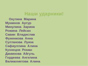 Наши ударники! Окутина Марина Муминов Артур Минулина Зарина Рожина Лейсан Са