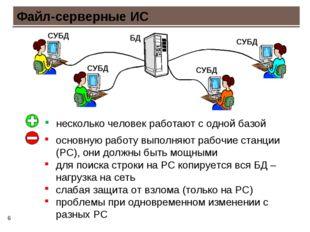 * Файл-серверные ИС несколько человек работают с одной базой основную работу